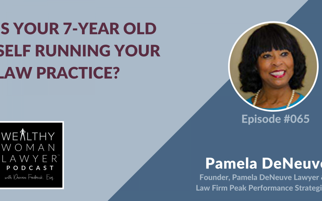 Pamela DeNeuve | Is Your 7-Year Old Self Running Your Law Practice?